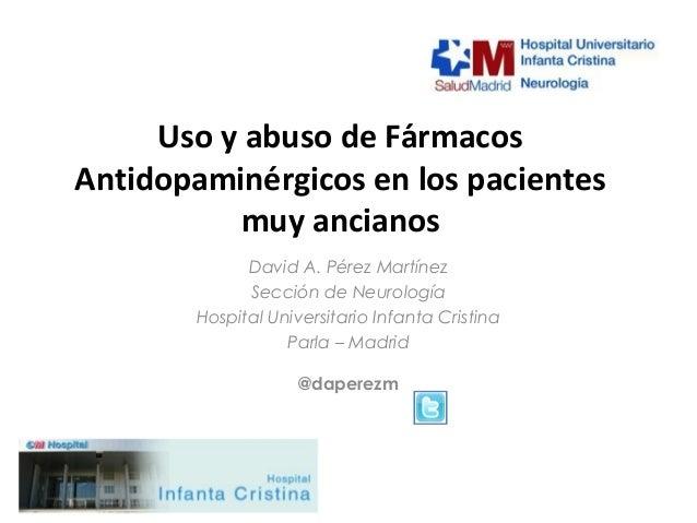 Uso y abuso de FármacosAntidopaminérgicos en los pacientes          muy ancianos              David A. Pérez Martínez   ...
