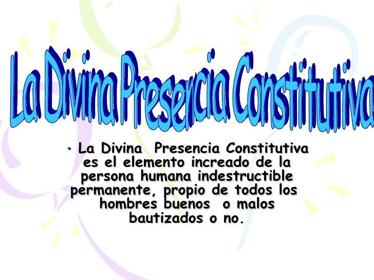 • La Divina Presencia Constitutiva   es el elemento increado de la  persona humana indestructible permanente, propio de to...