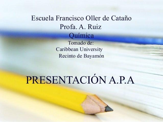Escuela Francisco Oller de Cataño Profa. A. Ruiz Química Tomado de: Caribbean University Recinto de Bayamón  PRESENTACIÓN ...