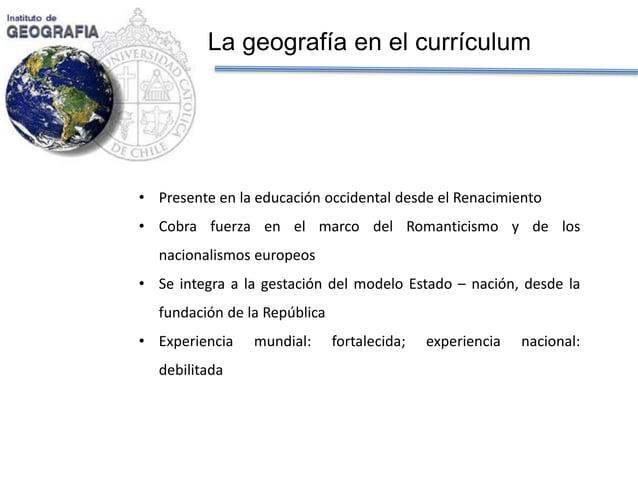 La geografía en el currículum  •Presente en la educación occidental desde el Renacimiento  •Cobra fuerza en el marco del R...