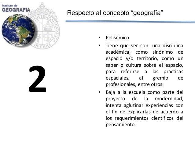 """Respecto al concepto """"geografía""""  •Polisémico  •Tiene que ver con: una disciplina académica, como sinónimo de espacio y/o ..."""