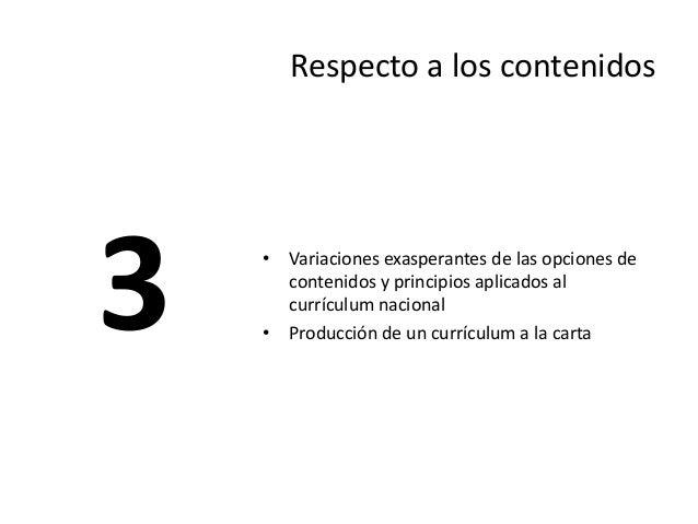 Respecto a los contenidos  •Variaciones exasperantes de las opciones de contenidos y principios aplicados al currículum na...