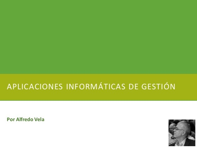 APLICACIONES INFORMÁTICAS DE GESTIÓN Por Alfredo Vela