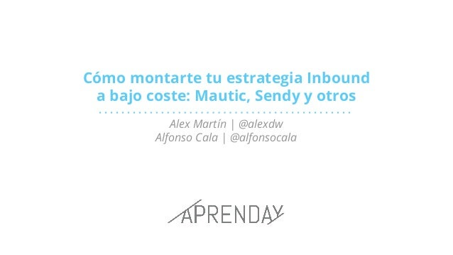 Cómo montarte tu estrategia Inbound a bajo coste: Mautic, Sendy y otros Alex Martín | @alexdw Alfonso Cala | @alfonsocala