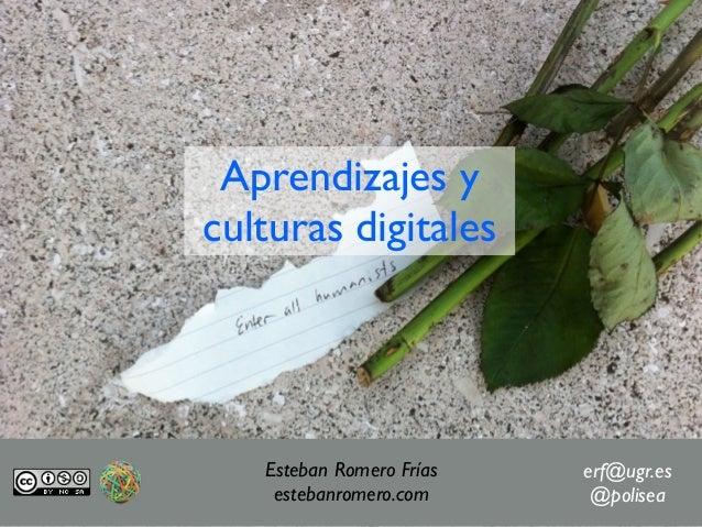 Aprendizajes yculturas digitales   Esteban Romero Frías   erf@ugr.es    estebanromero.com      @polisea