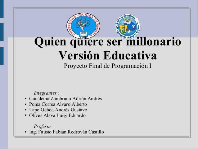 Quien quiere ser millonario Versión Educativa Proyecto Final de Programación I Integrantes : ● Cunalema Zambrano Adrián An...