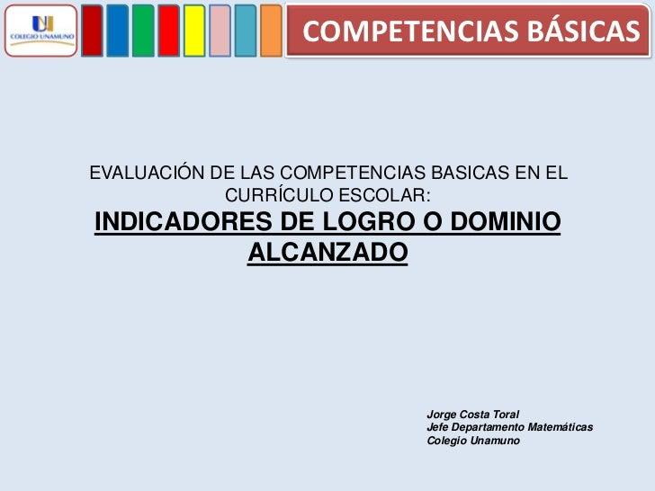 COMPETENCIAS BÁSICAS<br />EVALUACIÓN DE LAS COMPETENCIAS BASICAS EN EL CURRÍCULO ESCOLAR:<br />INDICADORES DE LOGRO O DOMI...