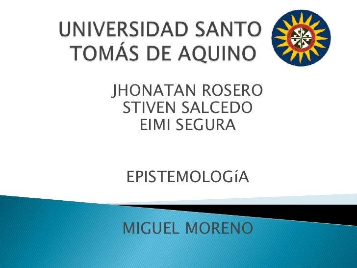 UNIVERSIDAD SANTO TOMÁS DE AQUINO<br />JHONATAN ROSERO<br />STIVEN SALCEDO<br />EIMI SEGURA<br />EPISTEMOLOGíA<br />MIGUEL...