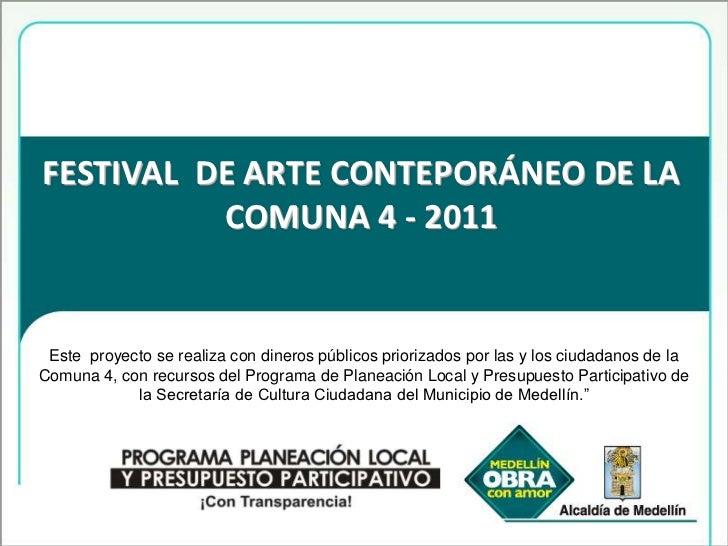 FESTIVAL  DE ARTE CONTEPORÁNEO DE LA COMUNA 4 - 2011<br />Este  proyecto se realiza con dineros públicos priorizados por l...