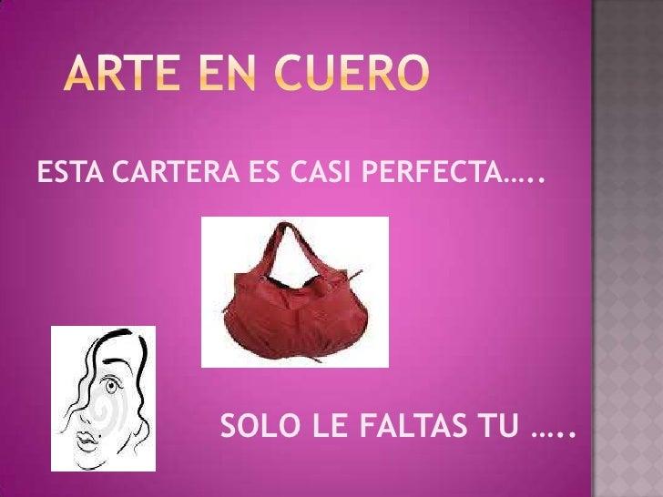 ARTE EN CUERO<br />ESTA CARTERA ES CASI PERFECTA…..<br />                  SOLO LE FALTAS TU …..<br />