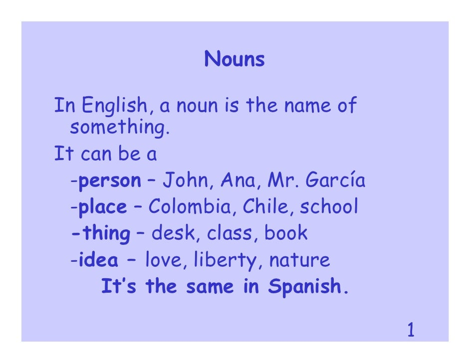 Nouns  In English, a noun is the name of   something. It can be a   -person – John, Ana, Mr. García   -place – Colombia, C...