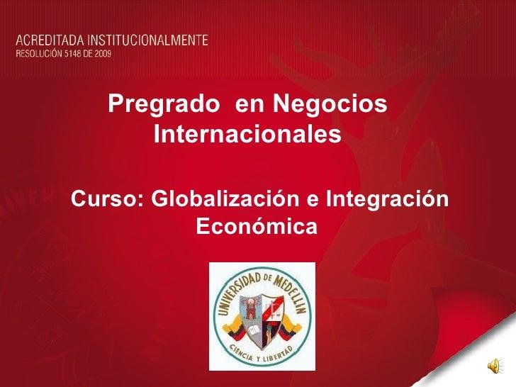 Pregrado en Negocios      InternacionalesCurso: Globalización e Integración          Económica