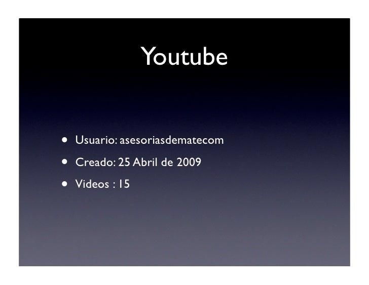 Youtube   •   Usuario: asesoriasdematecom  •   Creado: 25 Abril de 2009  •   Videos : 15