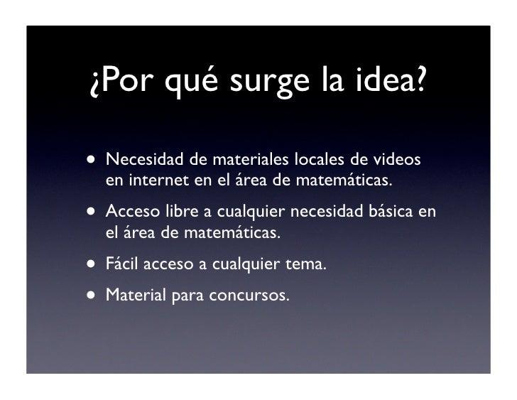 ¿Por qué surge la idea?  • Necesidad de materiales locales de videos   en internet en el área de matemáticas. • Acceso lib...