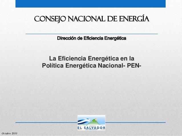 Dirección de Eficiencia Energética CONSEJO NACIONAL DE ENERGÍA Octubre 2010 La Eficiencia Energética en la Política Energé...