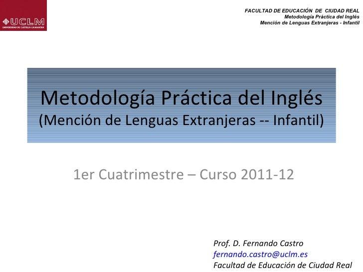 Metodología Práctica del Inglés (Mención de Lenguas Extranjeras -- Infantil) 1er Cuatrimestre – Curso 2011-12 Prof. D. Fer...