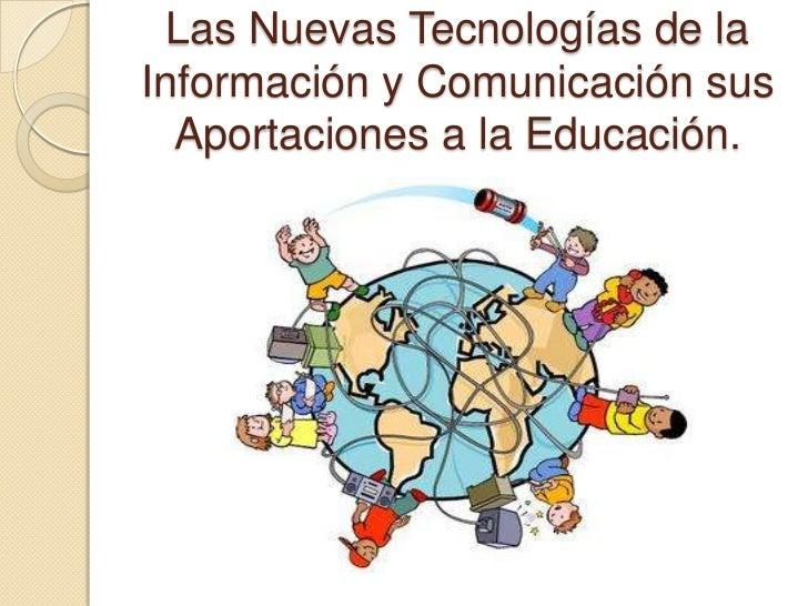 Las Nuevas Tecnologías de la Información y Comunicación sus Aportaciones a la Educación.<br />