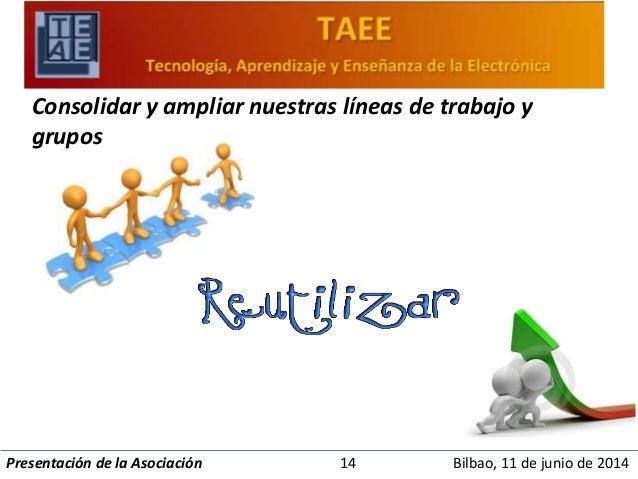 Consolidar y ampliar nuestras líneas de trabajo y  grupos  Presentación de la Asociación 14 Bilbao, 11 de junio de 2014