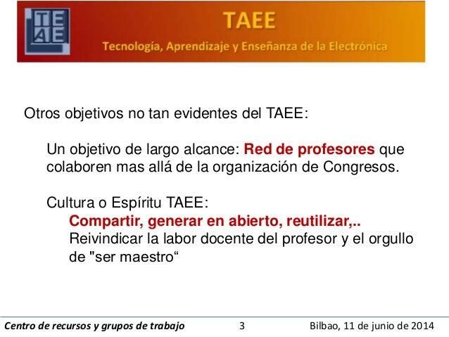 Otros objetivos no tan evidentes del TAEE:  Un objetivo de largo alcance: Red de profesores que  colaboren mas allá de la ...