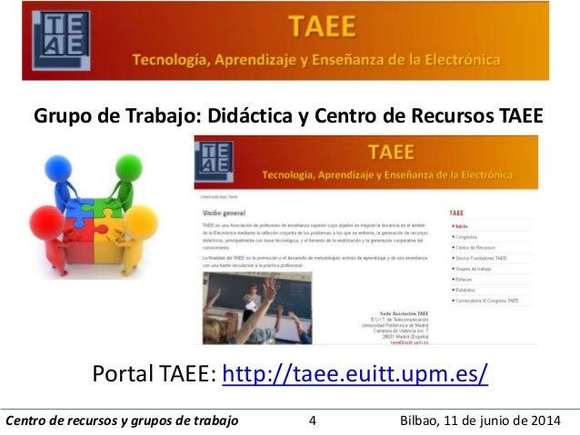 Grupo de Trabajo: Didáctica y Centro de Recursos TAEE  Portal TAEE: http://taee.euitt.upm.es/  Centro de recursos y grupos...