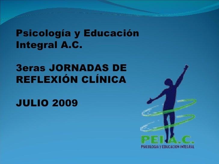 Psicología y Educación Integral A.C. 3eras JORNADAS DE REFLEXIÓN CLÍNICA JULIO 2009