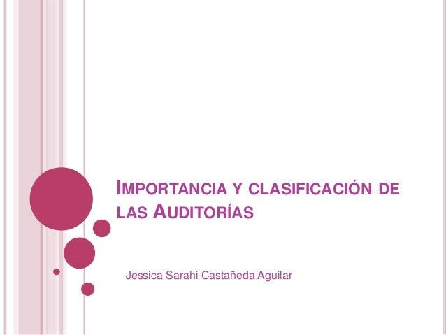 IMPORTANCIA Y CLASIFICACIÓN DELAS AUDITORÍAS Jessica Sarahi Castañeda Aguilar