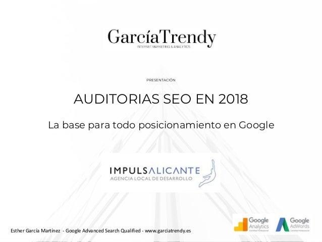 AUDITORIAS SEO EN 2018 La base para todo posicionamiento en Google PRESENTACIÓN Esther García Martínez - Google Advanced S...