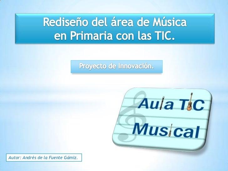 Rediseño del área de Música <br />en Primaria con las TIC.<br />Proyecto de Innovación.<br />Autor: Andrés de la Fuente Gá...