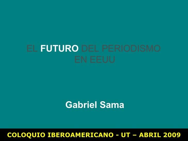 COLOQUIO IBEROAMERICANO - UT – ABRIL 2009 EL  FUTURO  DEL PERIODISMO  EN EEUU Gabriel Sama