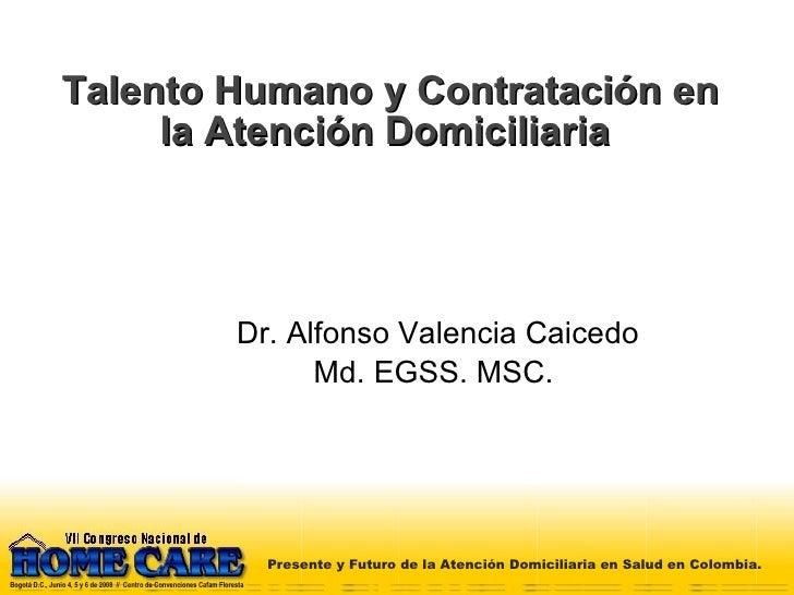 Talento Humano y Contratación en la Atención Domiciliaria  Dr. Alfonso Valencia Caicedo Md. EGSS. MSC.