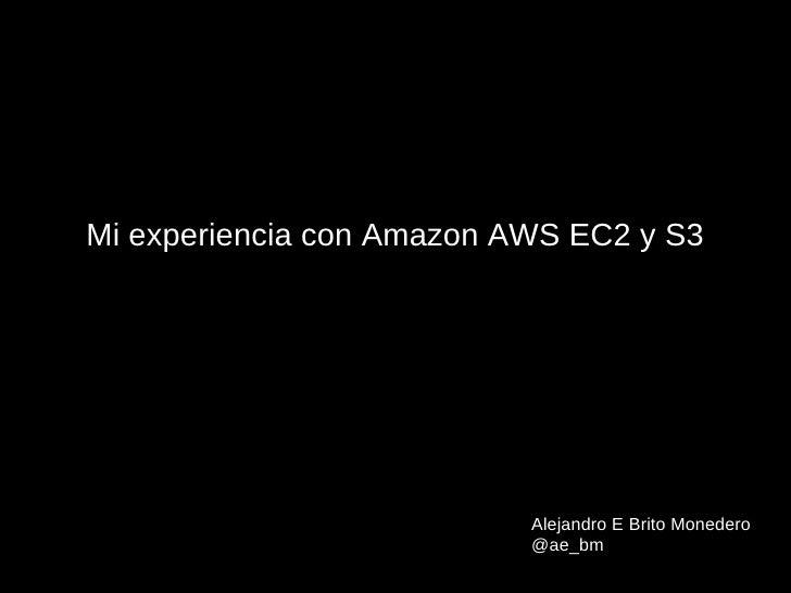 Mi experiencia con Amazon AWS EC2 y S3                           Alejandro E Brito Monedero                           @ae_bm