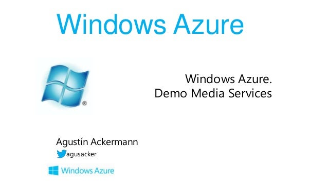 Windows Azure Windows Azure. Demo Media Services  Agustín Ackermann agusacker