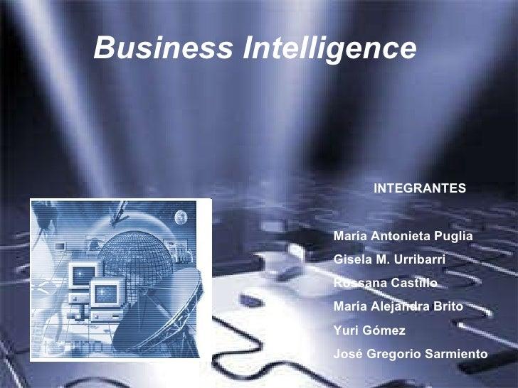 Business Intelligence   INTEGRANTES María Antonieta Puglia Gisela M. Urribarri Rossana Castillo María Alejandra Brito Yuri...