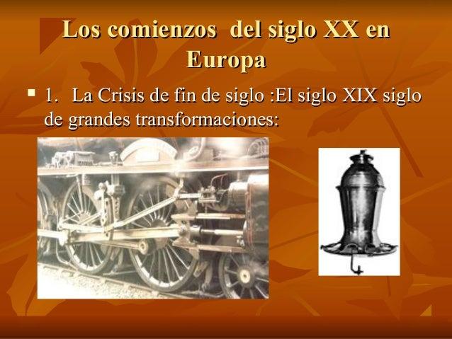 Los comienzos del siglo XX en                Europa   1. La Crisis de fin de siglo :El siglo XIX siglo    de grandes tran...