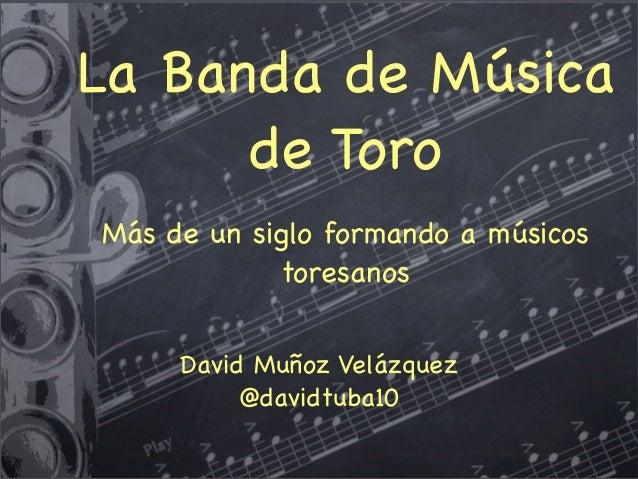 La Banda de Música de Toro Más de un siglo formando a músicos toresanos David Muñoz Velázquez @davidtuba10