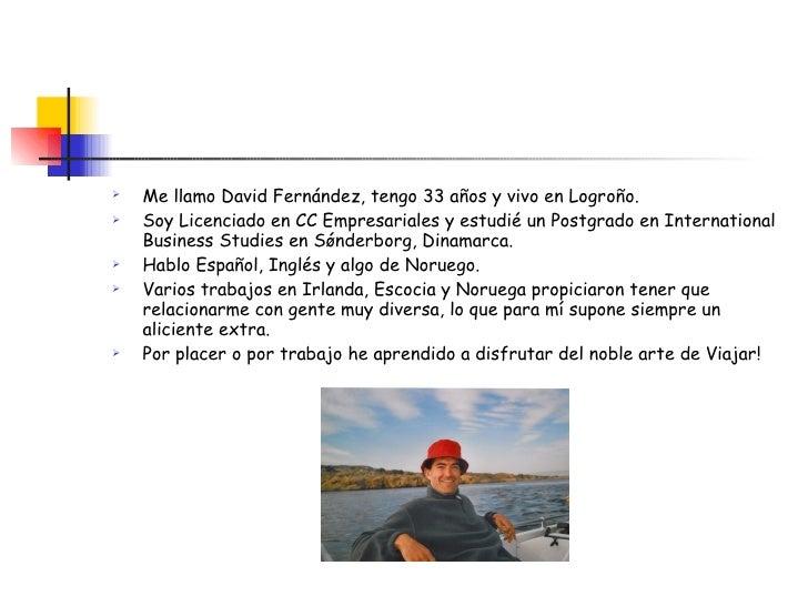 <ul><li>Me llamo David Fernández, tengo 33 años y vivo en Logroño. </li></ul><ul><li>Soy Licenciado en CC Empresariales y ...