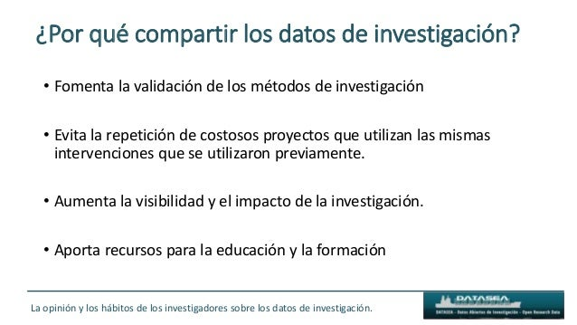 ¿Por qué compartir los datos de investigación? • Fomenta la validación de los métodos de investigación • Evita la repetici...