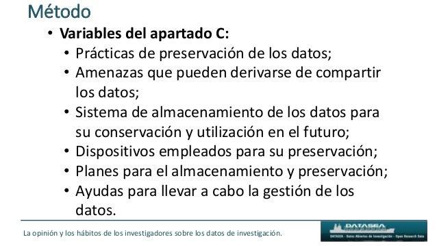 Método La opinión y los hábitos de los investigadores sobre los datos de investigación. • Variables del apartado C: • Prác...