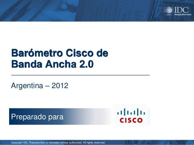 Barómetro Cisco deBanda Ancha 2.0Argentina – 2012Preparado paraCopyright IDC. Reproduction is forbidden unless authorized....
