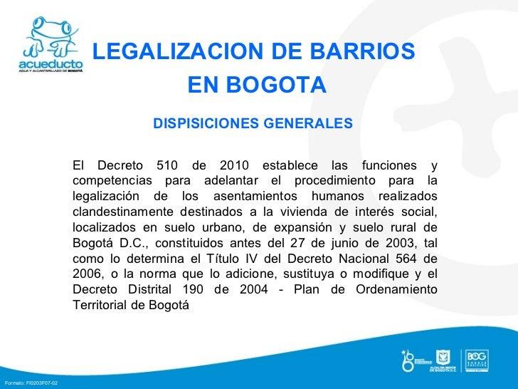 LEGALIZACION DE BARRIOS  EN BOGOTA DISPISICIONES GENERALES  El Decreto 510 de 2010 establece las funciones y competencias ...