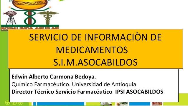 Edwin Alberto Carmona Bedoya.Químico Farmacéutico. Universidad de AntioquiaDirector Técnico Servicio Farmacéutico IPSI ASO...
