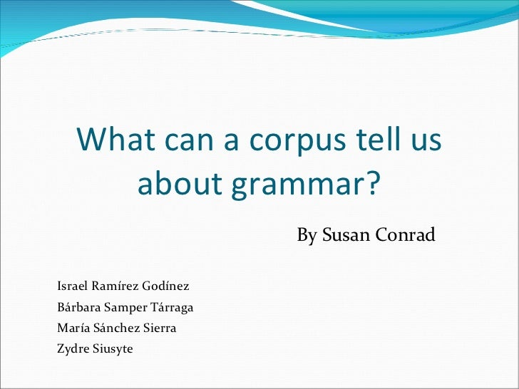 What can a corpus tell us about grammar? By Susan Conrad Israel Ramírez Godínez Bárbara Samper Tárraga María Sánchez Sierr...