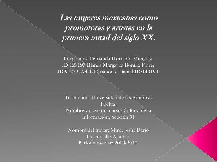 Las mujeres mexicanas como promotoras y artistas en la primera mitad del siglo XX.Integrantes: Fernanda Hornedo Munguia. I...