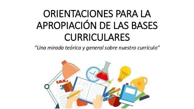 """ORIENTACIONES PARA LA APROPIACIÓN DE LAS BASES CURRICULARES """"Una mirada teórica y general sobre nuestro currículo"""""""
