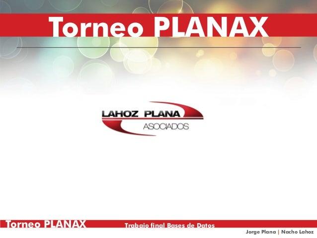 Torneo PLANAX Trabajo final Bases de DatosJorge Plana | Nacho LahozTorneo PLANAX Trabajo final Bases de DatosJorge Plana |...