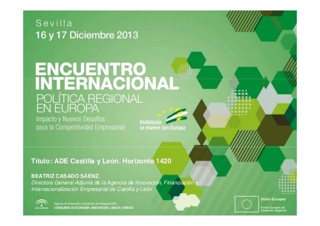 Título: ADE Castilla y León. Horizonte 1420 BEATRIZ CASADO SÁENZ. Directora General Adjunta de la Agencia de Innovación, F...