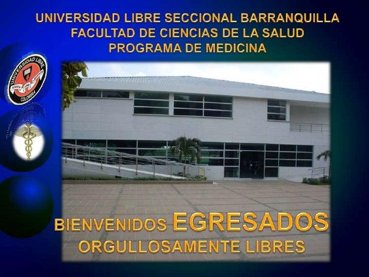 UNIVERSIDAD LIBRE SECCIONAL BARRANQUILLA<br />FACULTAD DE CIENCIAS DE LA SALUD<br />PROGRAMA DE MEDICINA<br />BIENVENIDOS ...