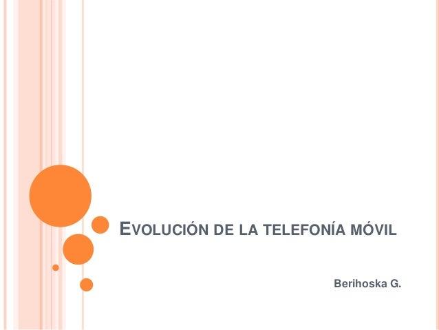 EVOLUCIÓN DE LA TELEFONÍA MÓVIL Berihoska G.
