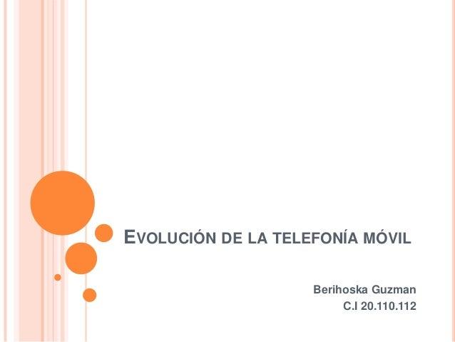 EVOLUCIÓN DE LA TELEFONÍA MÓVIL Berihoska Guzman C.I 20.110.112