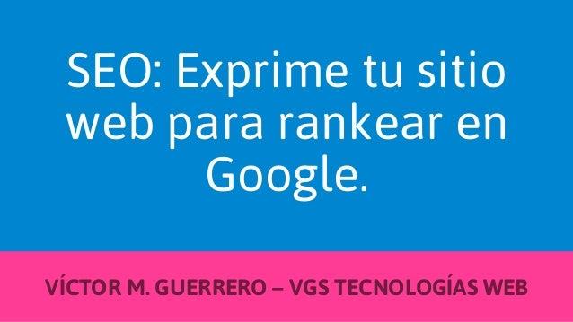 SEO: Exprime tu sitio web para rankear en Google. VÍCTOR M. GUERRERO – VGS TECNOLOGÍAS WEB